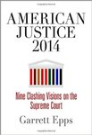 American Justice 2014: Nine Clashing Visions on the Supreme Court by Garrett Epps